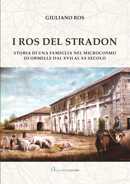I Ros del stradon - Storia di una famiglia nel microcosmo di Ormelle dal XVII al XX secolo